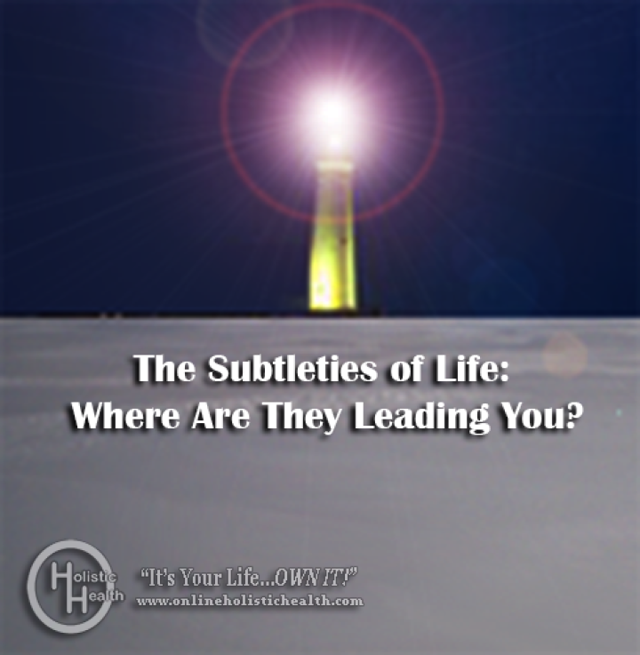 Subtleties of Life: Where Are They Leading You?